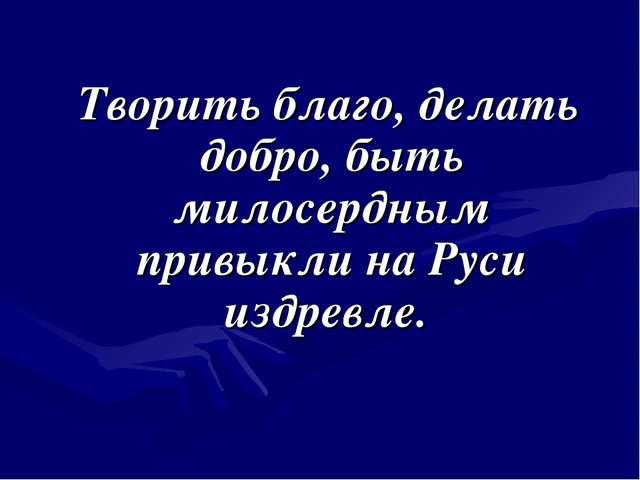 Творить благо, делать добро, быть милосердным привыкли на Руси издревле.
