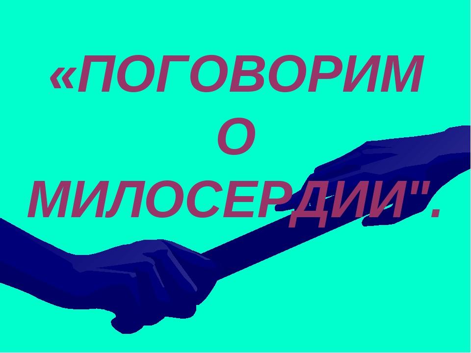 "«ПОГОВОРИМ О МИЛОСЕРДИИ""."