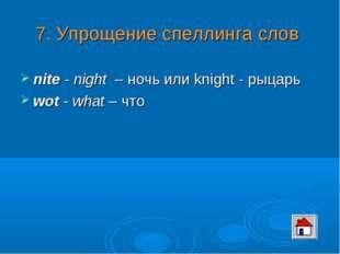 7. Упрощение спеллинга слов nite - night – ночь или knight - рыцарь wot - wha