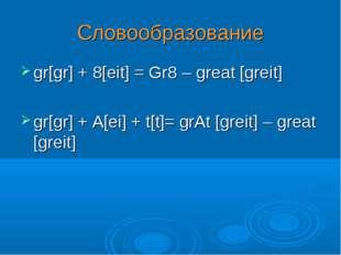gr[gr] + 8[eit] = Gr8 – great [greit] gr[gr] + A[ei] + t[t]= grAt [greit] – g