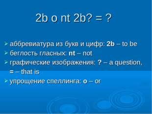 аббревиатура из букв и цифр: 2b – to be беглость гласных: nt – not графически