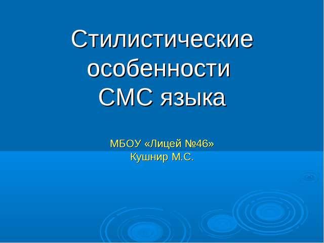 Стилистические особенности СМС языка МБОУ «Лицей №46» Кушнир М.С.
