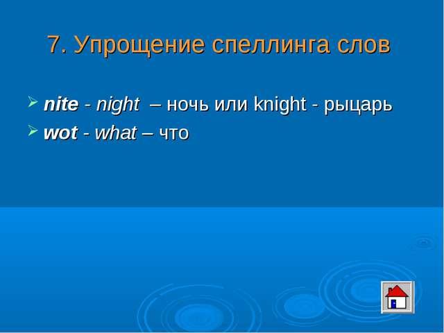 7. Упрощение спеллинга слов nite - night – ночь или knight - рыцарь wot - wha...