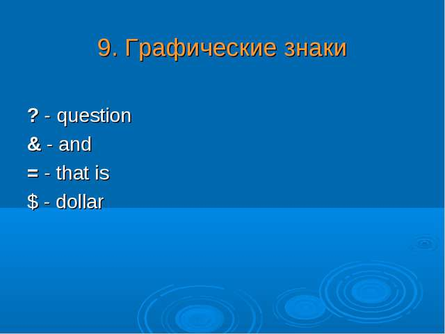 9. Графические знаки ? - question & - and = - that is $ - dollar