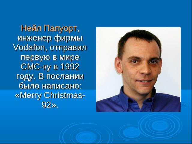 Нейл Папуорт, инженер фирмы Vodafon, отправил первую в мире СМС-ку в 1992 го...