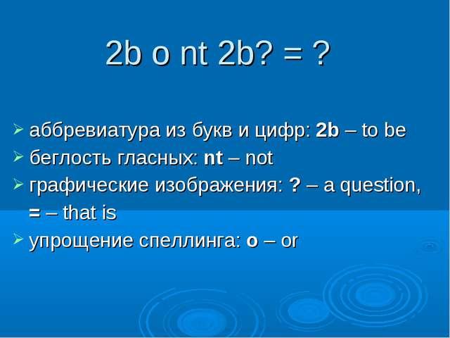 аббревиатура из букв и цифр: 2b – to be беглость гласных: nt – not графически...