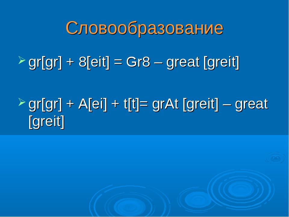 gr[gr] + 8[eit] = Gr8 – great [greit] gr[gr] + A[ei] + t[t]= grAt [greit] – g...