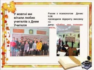 Учителя У жовтні ми вітали любих учителів з Днем Учителя Разом з психологом Д