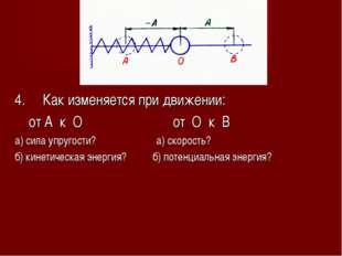 4. Как изменяется при движении: от А к О от О к В а) сила упругости? а) скоро