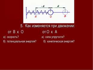 5. Как изменяется при движении: от В к О от О к А а) скорость? а) сила упруго