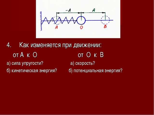 4. Как изменяется при движении: от А к О от О к В а) сила упругости? а) скоро...