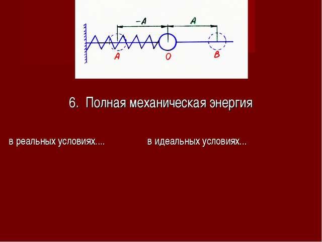 6. Полная механическая энергия в реальных условиях.... в идеальных условиях...