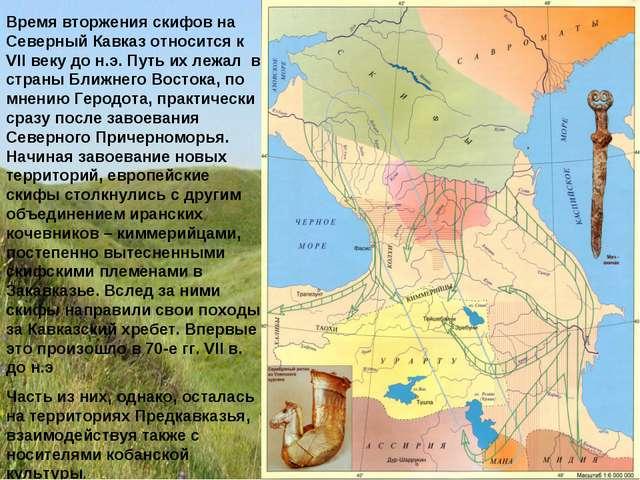 Время вторжения скифов на Северный Кавказ относится к VII веку до н.э. Путь и...