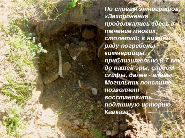 По словам этнографов, «Захоронения продолжались здесь в течение многих столет...