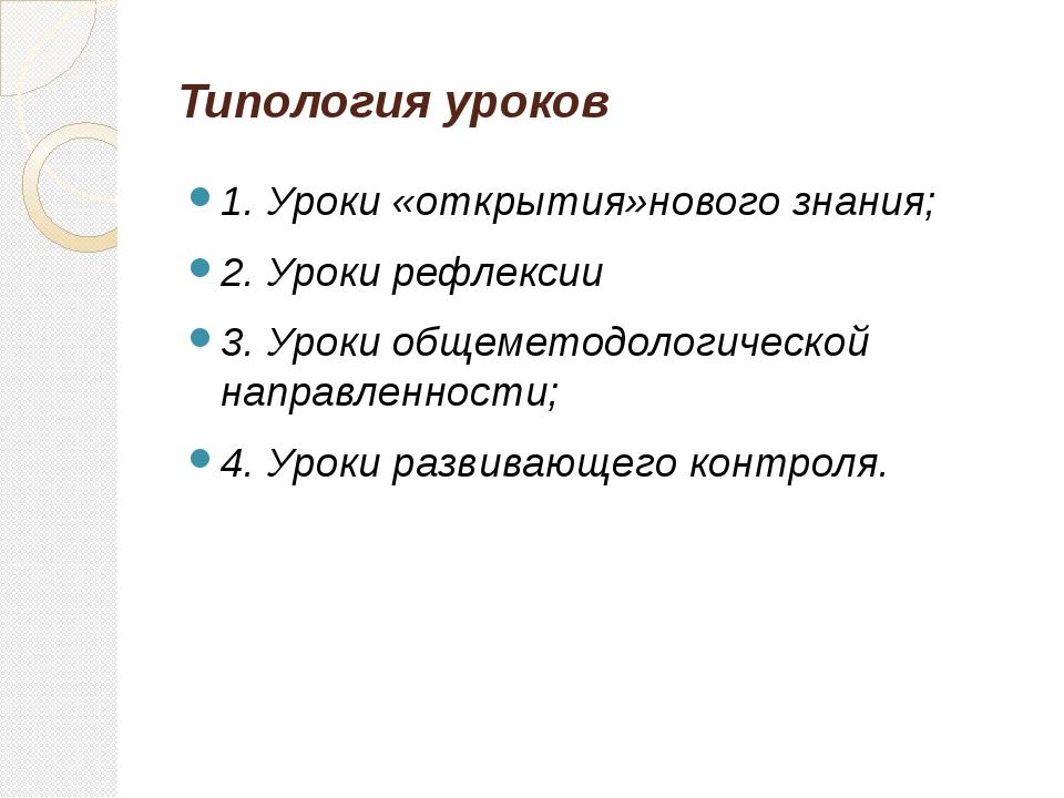 Типология уроков 1. Уроки «открытия»нового знания; 2. Уроки рефлексии 3. Урок...