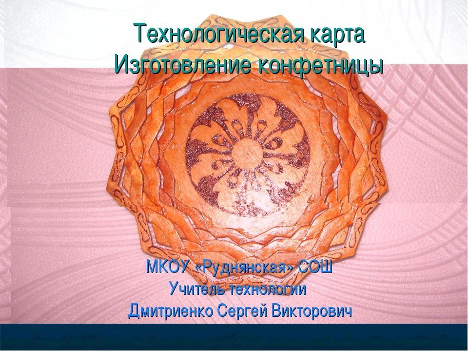 Технологическая карта Изготовление конфетницы МКОУ «Руднянская» СОШ Учитель т...