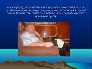 А моему дедушке вылечить больное колено помог такой рецепт. Необходимо одну с