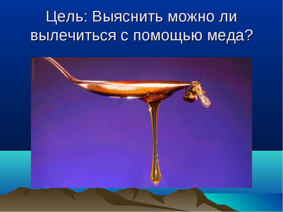 Цель: Выяснить можно ли вылечиться с помощью меда?