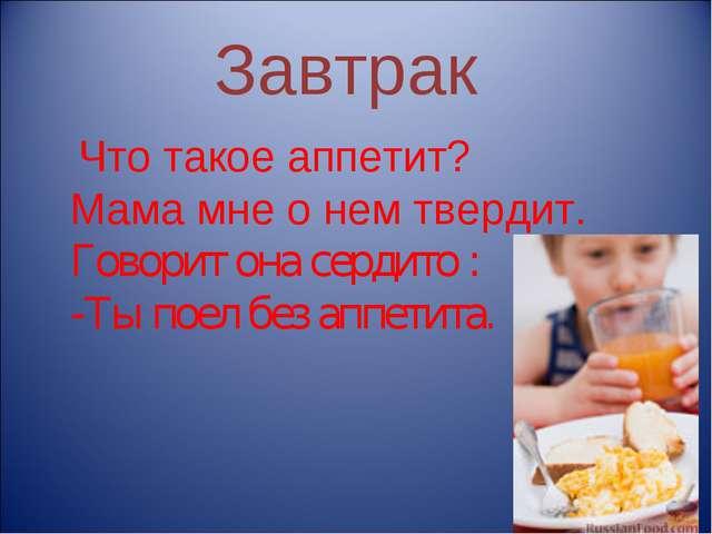 Завтрак Что такое аппетит? Мама мне о нем твердит. Говорит она сердито : -Ты...
