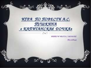 ИГРА ПО ПОВЕСТИ А.С. ПУШКИНА « КАПИТАНСКАЯ ДОЧКА» БЕРЕГИ ЧЕСТЬ С МОЛОДУ Посло