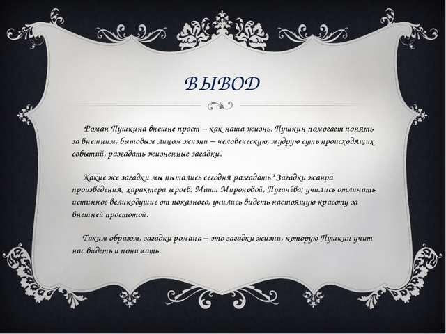 ВЫВОД Роман Пушкина внешне прост – как наша жизнь. Пушкин помогает понять за...