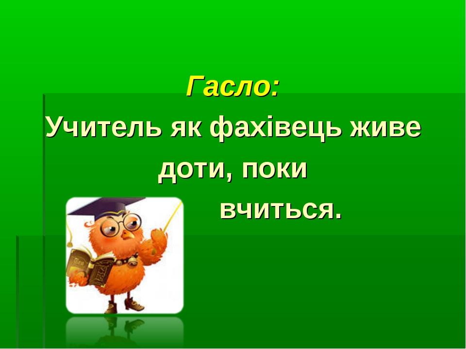 Гасло: Учитель як фахівець живе доти, поки вчиться.
