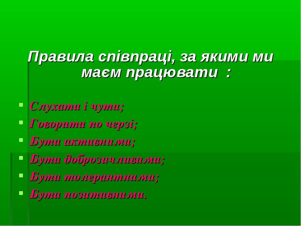 Правила співпраці, за якими ми маєм працювати :  Слухати і чути; Говорити п...