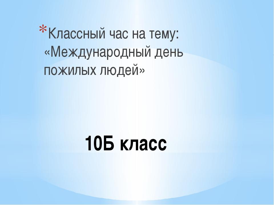 10Б класс Классный час на тему: «Международный день пожилых людей»
