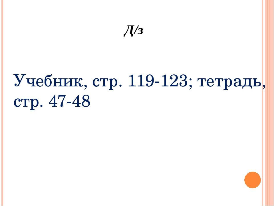 Д/з Учебник, стр. 119-123; тетрадь, стр. 47-48