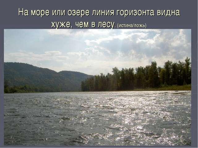 На море или озере линия горизонта видна хуже, чем в лесу. (истина/ложь)