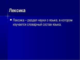 Лексика Лексика – раздел науки о языке, в котором изучается словарный состав