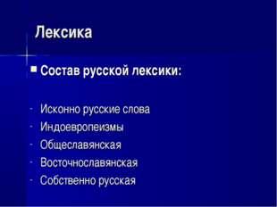 Лексика Состав русской лексики: Исконно русские слова Индоевропеизмы Общеслав