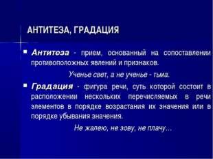 АНТИТЕЗА, ГРАДАЦИЯ Антитеза - прием, основанный на сопоставлении противополо