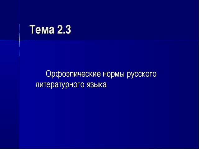 Тема 2.3 Орфоэпические нормы русского литературного языка