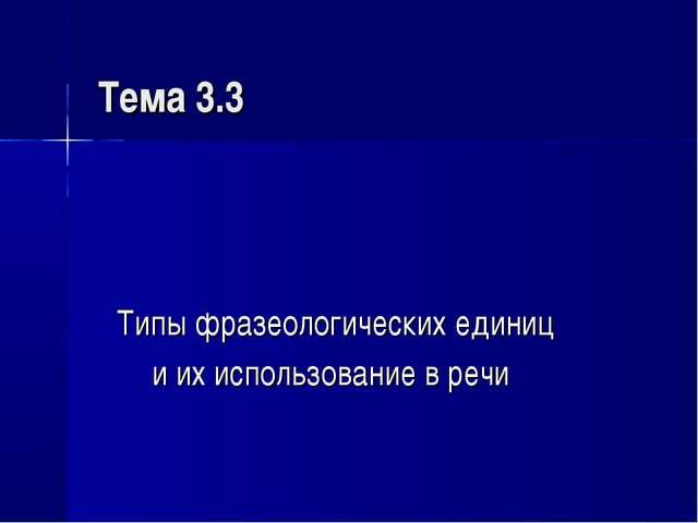 Тема 3.3 Типы фразеологических единиц и их использование в речи