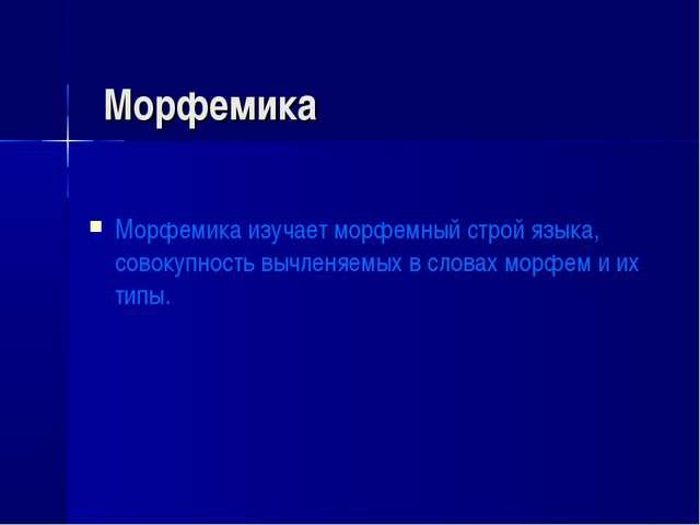 Морфемика Морфемика изучает морфемный строй языка, совокупность вычленяемых в...