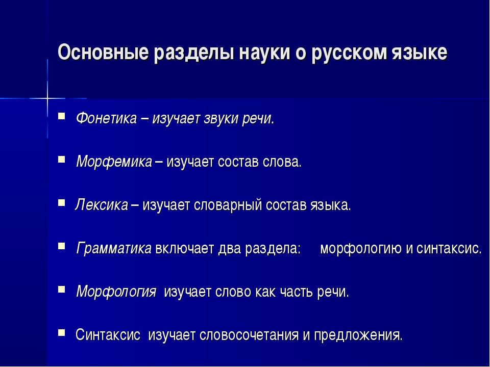 Основные разделы науки о русском языке Фонетика – изучает звуки речи. Морфеми...