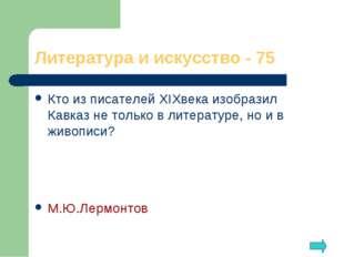Литература и искусство - 75 Кто из писателей XIXвека изобразил Кавказ не толь