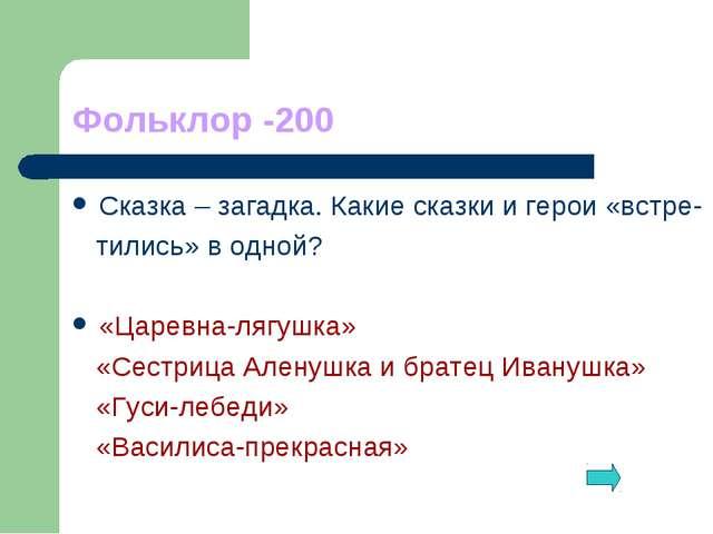 Фольклор -200 Сказка – загадка. Какие сказки и герои «встре- тились» в одной?...