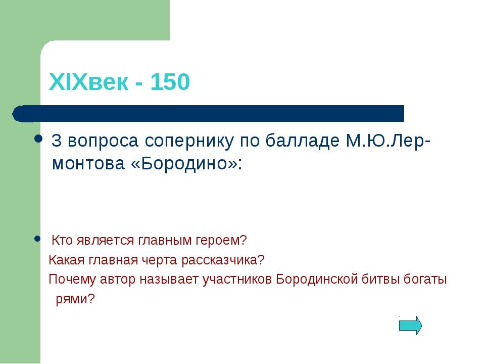 XIXвек - 150 3 вопроса сопернику по балладе М.Ю.Лер- монтова «Бородино»: Кто...