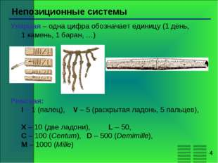 * Непозиционные системы Унарная – одна цифра обозначает единицу (1 день, 1 ка