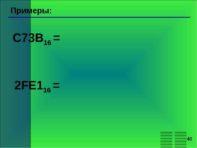 * Примеры: C73B16 = 2FE116 =