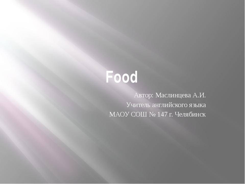 Food Автор: Маслинцева А.И. Учитель английского языка МАОУ СОШ № 147 г. Челяб...