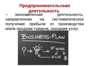 Предпринимательская деятельность – экономическая деятельность, направленная н