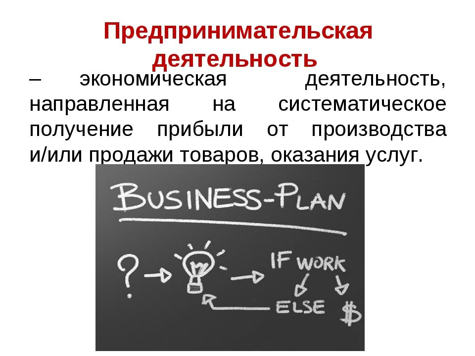 Предпринимательская деятельность – экономическая деятельность, направленная н...