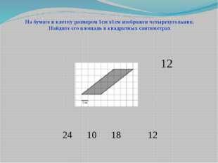 24 10 18 12 На бумаге в клетку размером 1см х1см изображен четырехугольник. Н