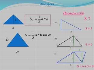 Итог урока. h а а) б) в) S-? Проверь себя: 2 5 6 2 S = 6 S = 5 2 3 S = 6 + 3