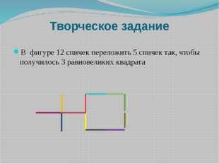 Творческое задание В фигуре 12 спичек переложить 5 спичек так, чтобы получило