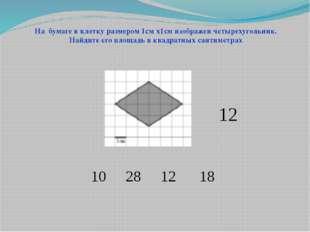 10 28 12 18 На бумаге в клетку размером 1см х1см изображен четырехугольник. Н