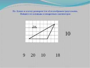 9 20 10 18 На бумаге в клетку размером 1см х1см изображен треугольник. Найди